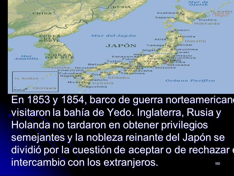 192 En 1853 y 1854, barco de guerra norteamericanos visitaron la bahía de Yedo. Inglaterra, Rusia y Holanda no tardaron en obtener privilegios semejan