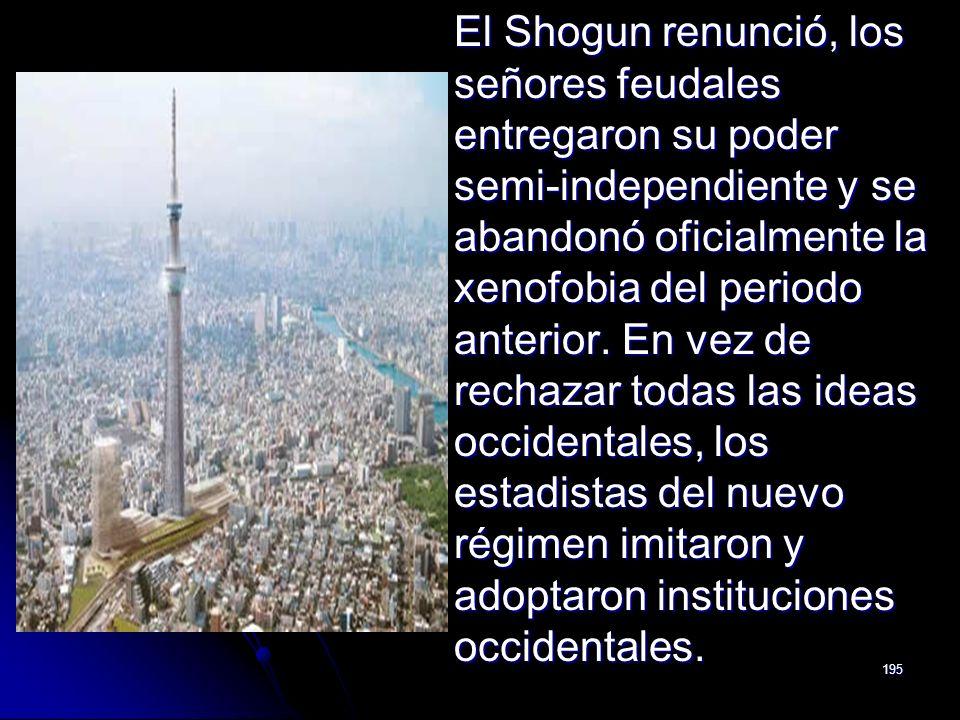 195 El Shogun renunció, los señores feudales entregaron su poder semi-independiente y se abandonó oficialmente la xenofobia del periodo anterior. En v
