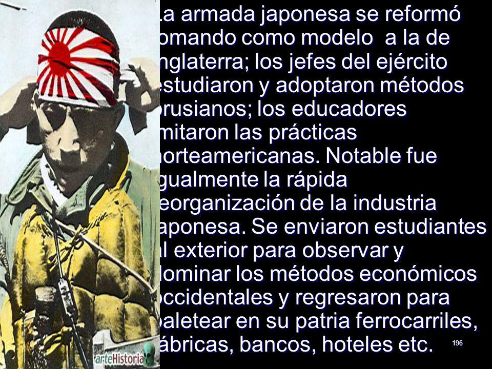 196 La armada japonesa se reformó tomando como modelo a la de Inglaterra; los jefes del ejército estudiaron y adoptaron métodos prusianos; los educado