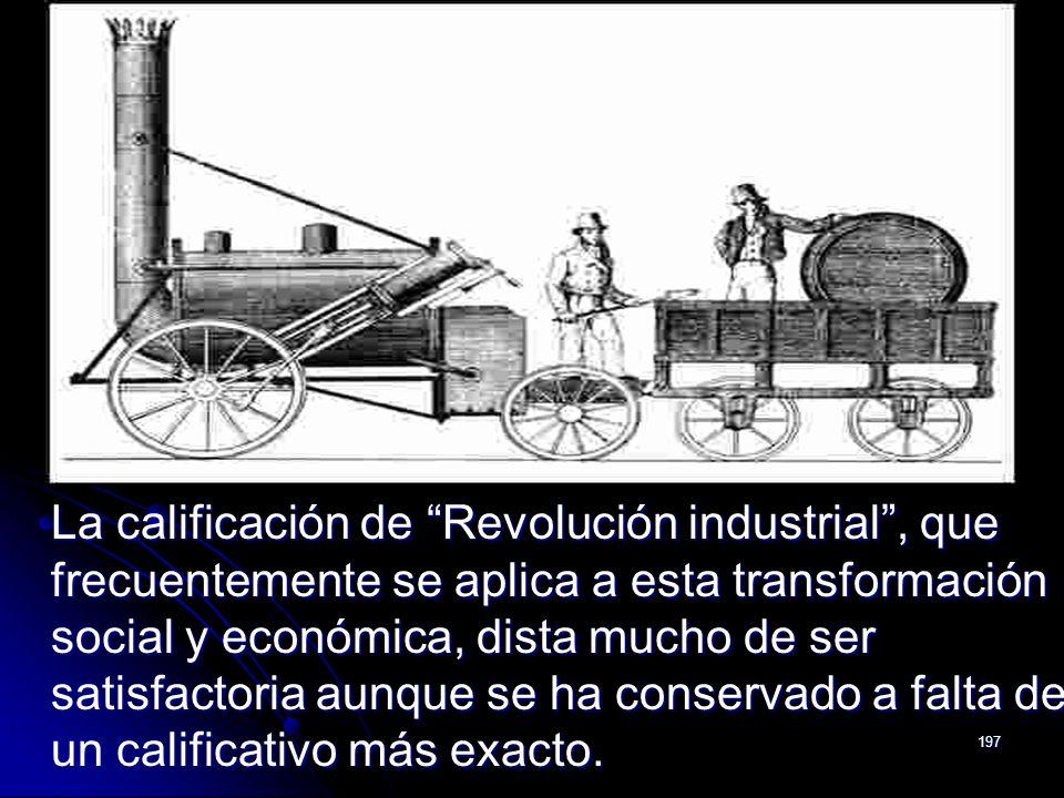 197 La calificación de Revolución industrial, que frecuentemente se aplica a esta transformación social y económica, dista mucho de ser satisfactoria