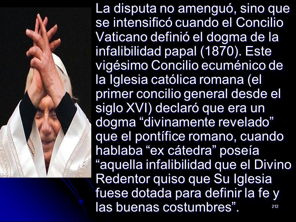 212 La disputa no amenguó, sino que se intensificó cuando el Concilio Vaticano definió el dogma de la infalibilidad papal (1870). Este vigésimo Concil