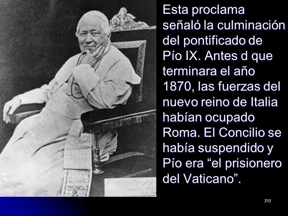 213 Esta proclama señaló la culminación del pontificado de Pío IX. Antes d que terminara el año 1870, las fuerzas del nuevo reino de Italia habían ocu