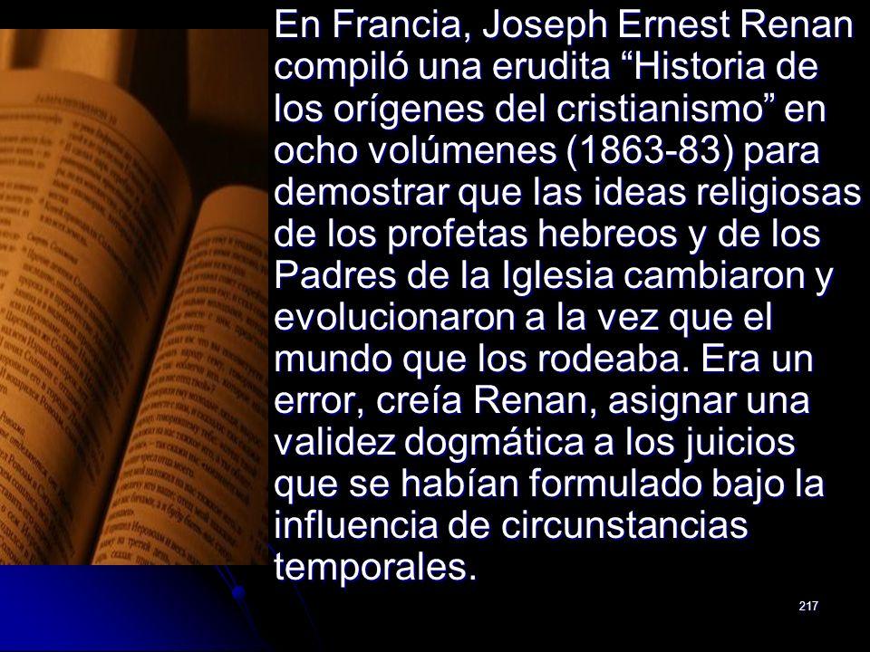 217 En Francia, Joseph Ernest Renan compiló una erudita Historia de los orígenes del cristianismo en ocho volúmenes (1863-83) para demostrar que las i