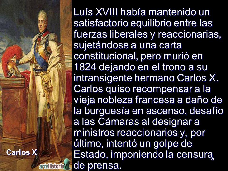 24 Luís XVIII había mantenido un satisfactorio equilibrio entre las fuerzas liberales y reaccionarias, sujetándose a una carta constitucional, pero mu