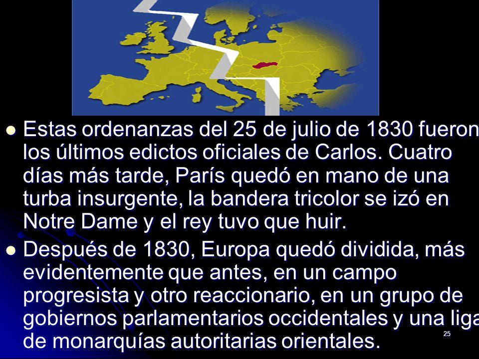 25 Estas ordenanzas del 25 de julio de 1830 fueron los últimos edictos oficiales de Carlos. Cuatro días más tarde, París quedó en mano de una turba in