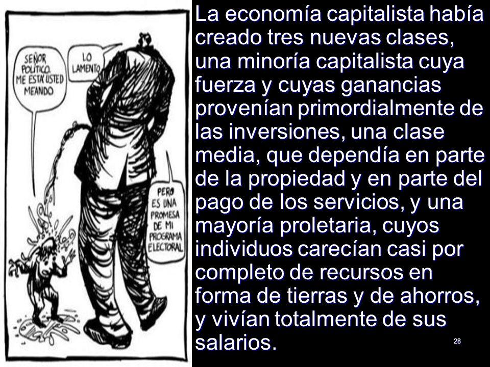 28 La economía capitalista había creado tres nuevas clases, una minoría capitalista cuya fuerza y cuyas ganancias provenían primordialmente de las inv