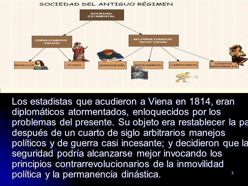 3 Los estadistas que acudieron a Viena en 1814, eran diplomáticos atormentados, enloquecidos por los problemas del presente. Su objeto era restablecer
