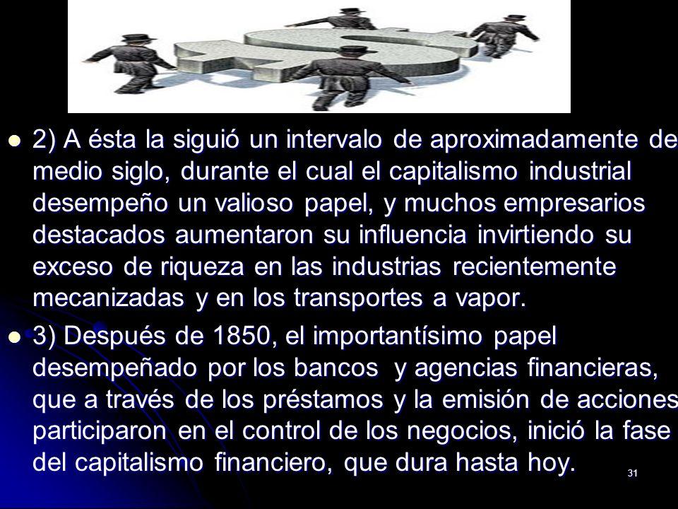 31 2) A ésta la siguió un intervalo de aproximadamente de medio siglo, durante el cual el capitalismo industrial desempeño un valioso papel, y muchos