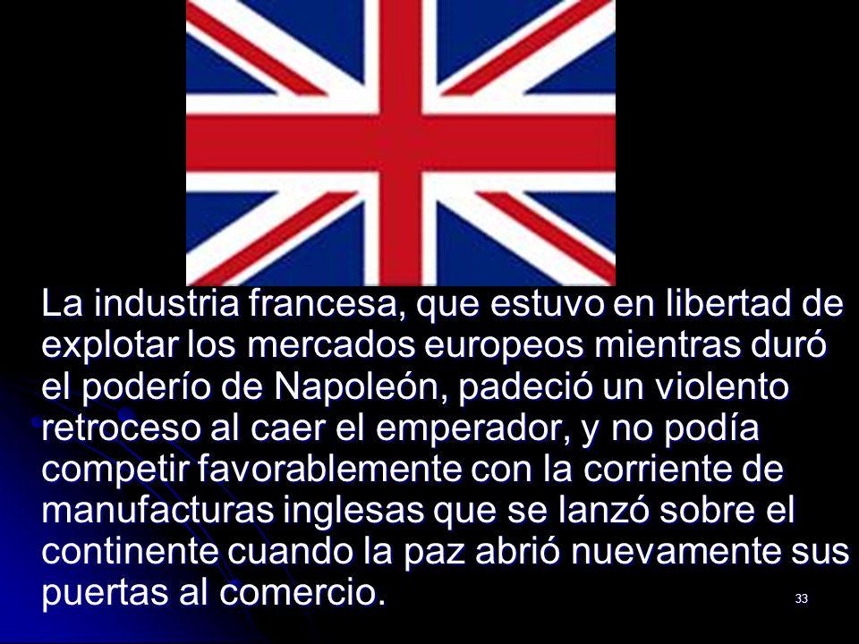 33 La industria francesa, que estuvo en libertad de explotar los mercados europeos mientras duró el poderío de Napoleón, padeció un violento retroceso