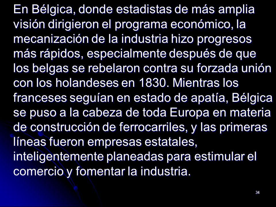 34 En Bélgica, donde estadistas de más amplia visión dirigieron el programa económico, la mecanización de la industria hizo progresos más rápidos, esp