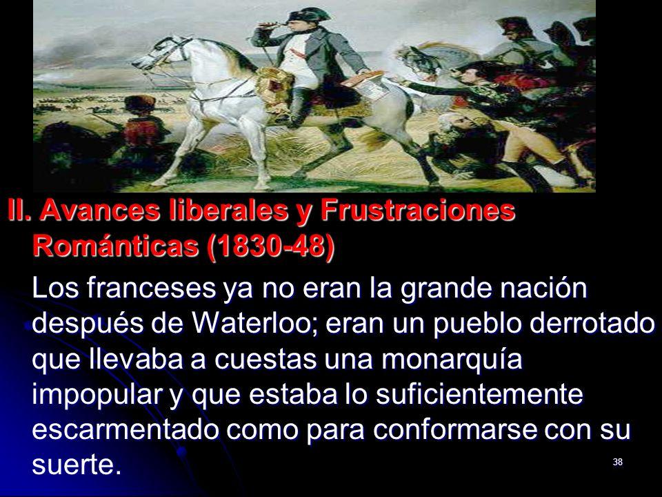 38 II. Avances liberales y Frustraciones Románticas (1830-48) Los franceses ya no eran la grande nación después de Waterloo; eran un pueblo derrotado