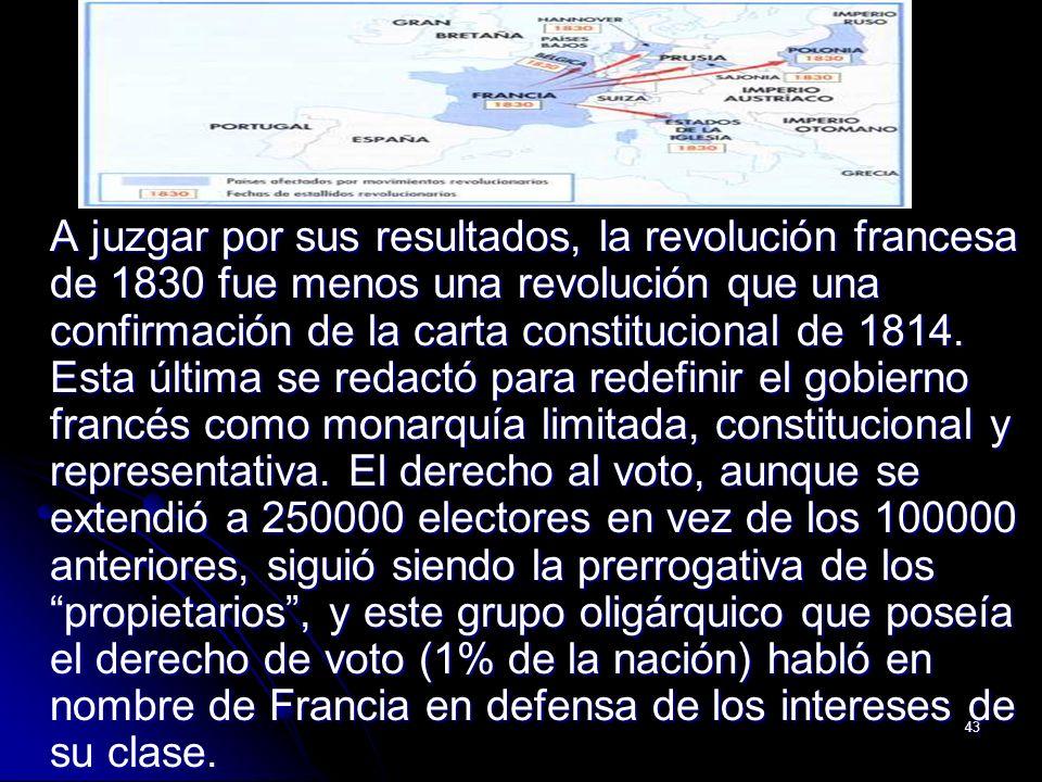 43 A juzgar por sus resultados, la revolución francesa de 1830 fue menos una revolución que una confirmación de la carta constitucional de 1814. Esta