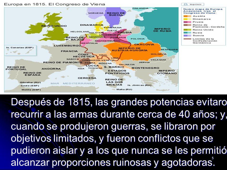 5 Después de 1815, las grandes potencias evitaron recurrir a las armas durante cerca de 40 años; y, cuando se produjeron guerras, se libraron por obje