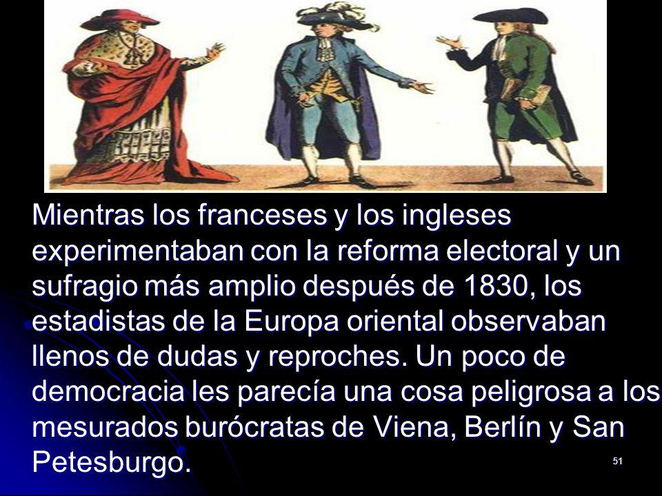 51 Mientras los franceses y los ingleses experimentaban con la reforma electoral y un sufragio más amplio después de 1830, los estadistas de la Europa