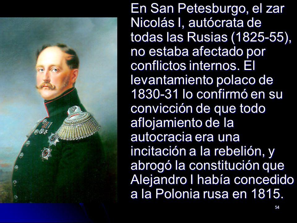 54 En San Petesburgo, el zar Nicolás I, autócrata de todas las Rusias (1825-55), no estaba afectado por conflictos internos. El levantamiento polaco d