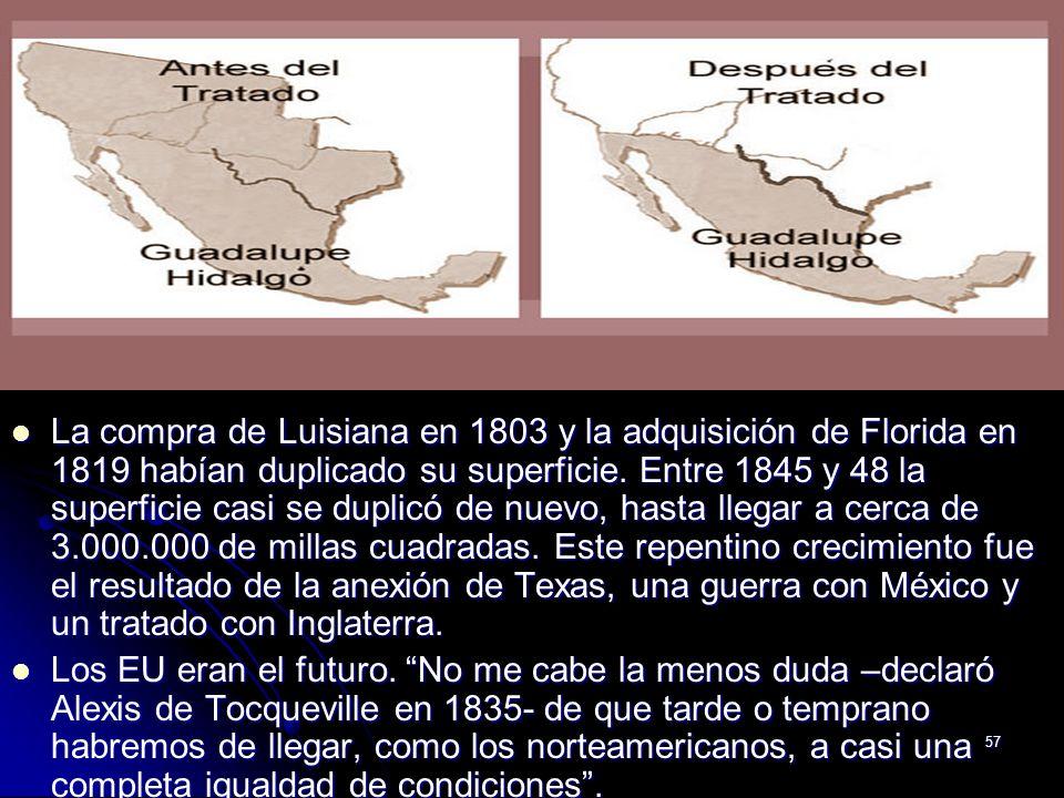 57 La compra de Luisiana en 1803 y la adquisición de Florida en 1819 habían duplicado su superficie. Entre 1845 y 48 la superficie casi se duplicó de