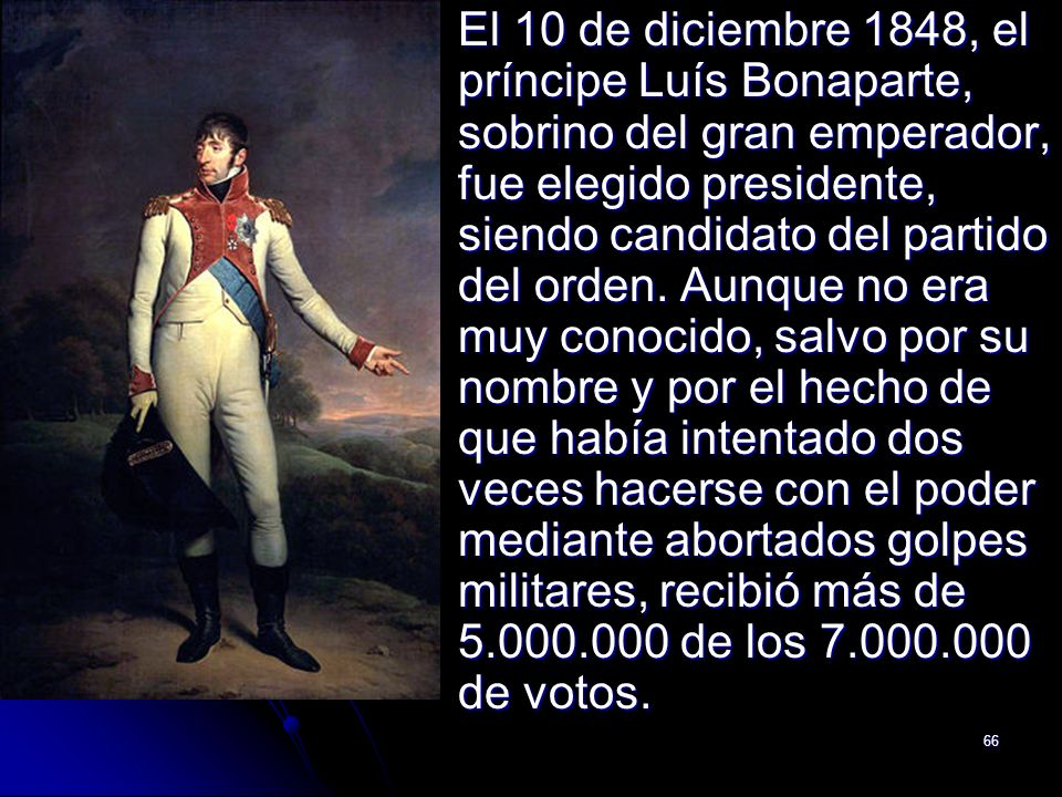 66 El 10 de diciembre 1848, el príncipe Luís Bonaparte, sobrino del gran emperador, fue elegido presidente, siendo candidato del partido del orden. Au