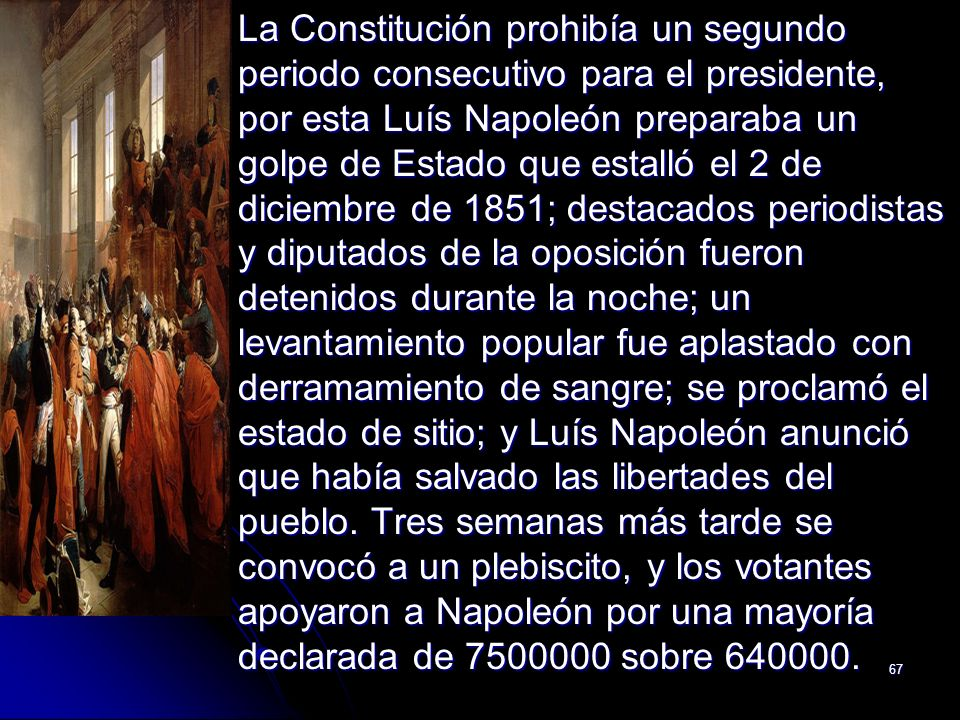 67 La Constitución prohibía un segundo periodo consecutivo para el presidente, por esta Luís Napoleón preparaba un golpe de Estado que estalló el 2 de