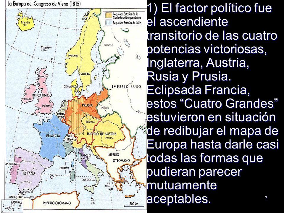7 1) El factor político fue el ascendiente transitorio de las cuatro potencias victoriosas, Inglaterra, Austria, Rusia y Prusia. Eclipsada Francia, es
