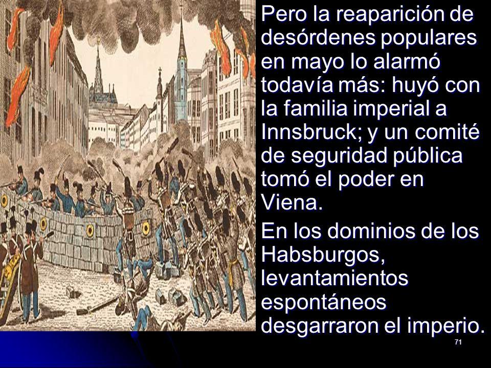 71 Pero la reaparición de desórdenes populares en mayo lo alarmó todavía más: huyó con la familia imperial a Innsbruck; y un comité de seguridad públi