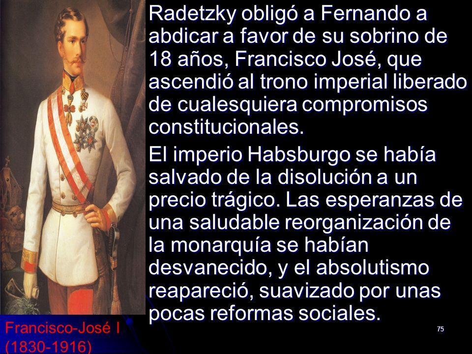 75 Radetzky obligó a Fernando a abdicar a favor de su sobrino de 18 años, Francisco José, que ascendió al trono imperial liberado de cualesquiera comp