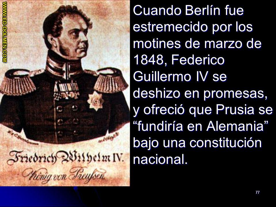 77 Cuando Berlín fue estremecido por los motines de marzo de 1848, Federico Guillermo IV se deshizo en promesas, y ofreció que Prusia se fundiría en A
