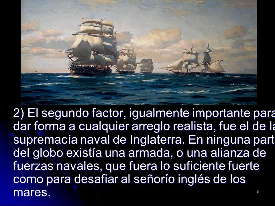 8 2) El segundo factor, igualmente importante para dar forma a cualquier arreglo realista, fue el de la supremacía naval de Inglaterra. En ninguna par