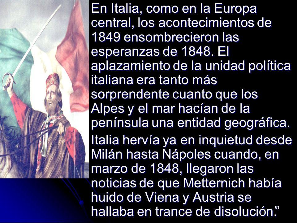81 En Italia, como en la Europa central, los acontecimientos de 1849 ensombrecieron las esperanzas de 1848. El aplazamiento de la unidad política ital