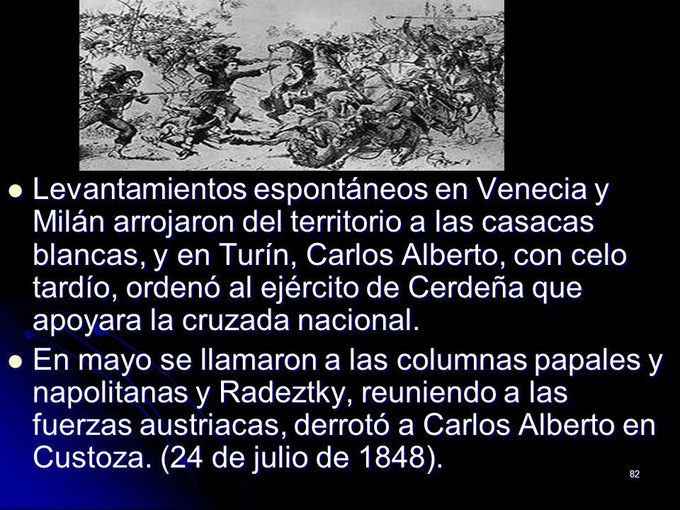 82 Levantamientos espontáneos en Venecia y Milán arrojaron del territorio a las casacas blancas, y en Turín, Carlos Alberto, con celo tardío, ordenó a