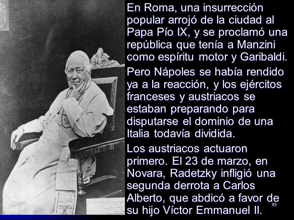 83 En Roma, una insurrección popular arrojó de la ciudad al Papa Pío IX, y se proclamó una república que tenía a Manzini como espíritu motor y Garibal