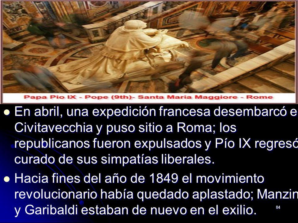 84 En abril, una expedición francesa desembarcó en Civitavecchia y puso sitio a Roma; los republicanos fueron expulsados y Pío IX regresó, curado de s