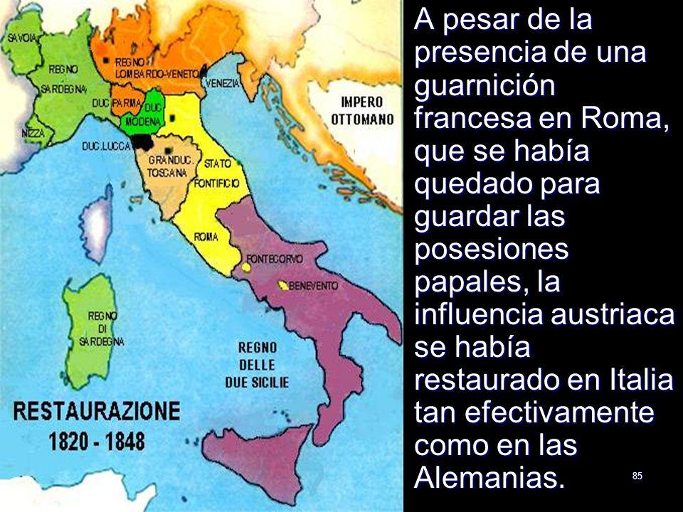 85 A pesar de la presencia de una guarnición francesa en Roma, que se había quedado para guardar las posesiones papales, la influencia austriaca se ha