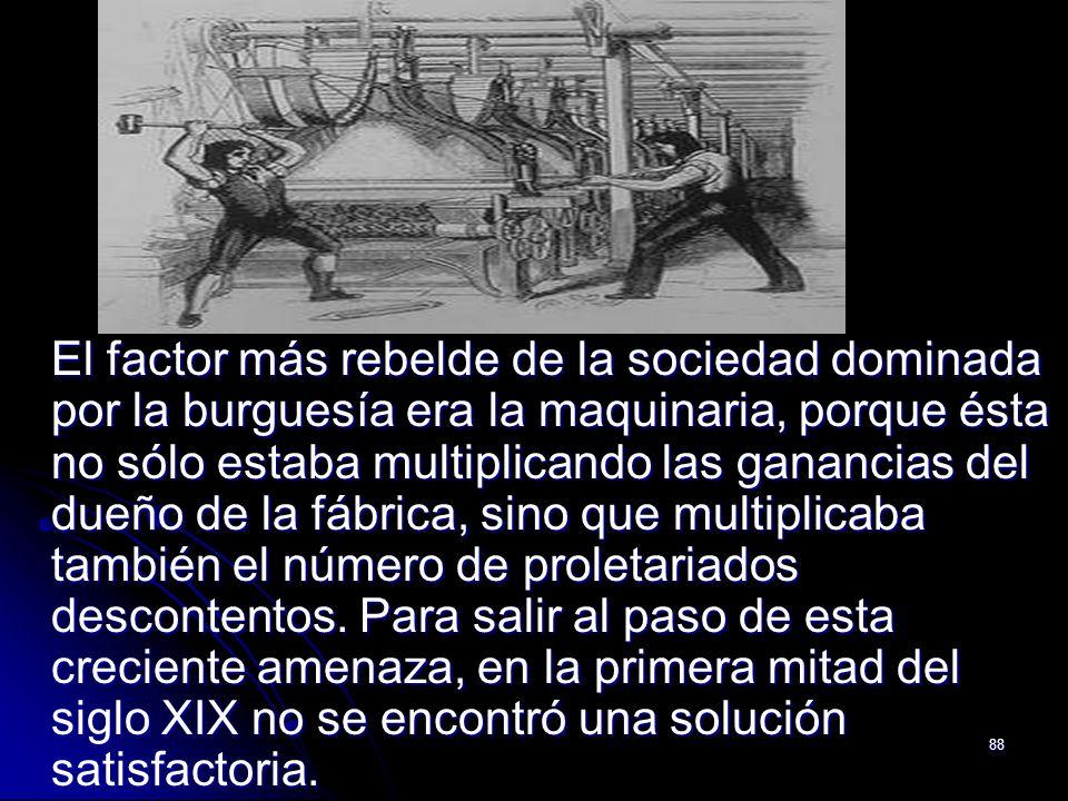 88 El factor más rebelde de la sociedad dominada por la burguesía era la maquinaria, porque ésta no sólo estaba multiplicando las ganancias del dueño