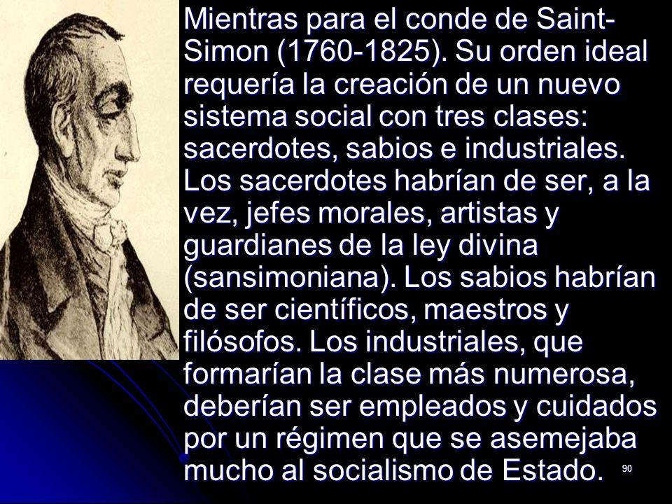 90 Mientras para el conde de Saint- Simon (1760-1825). Su orden ideal requería la creación de un nuevo sistema social con tres clases: sacerdotes, sab