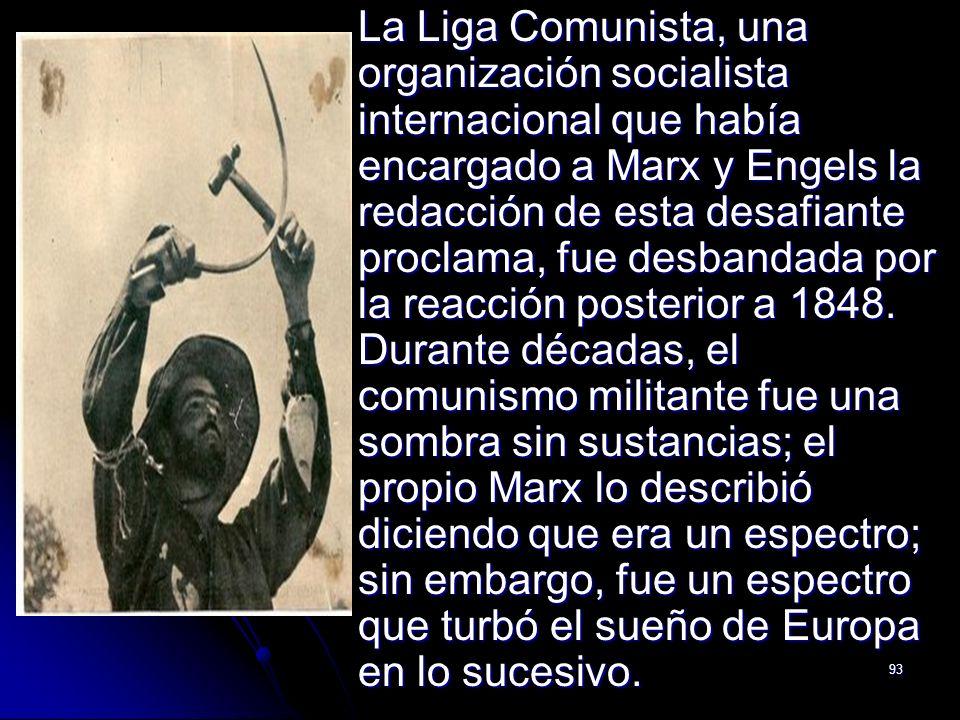 93 La Liga Comunista, una organización socialista internacional que había encargado a Marx y Engels la redacción de esta desafiante proclama, fue desb