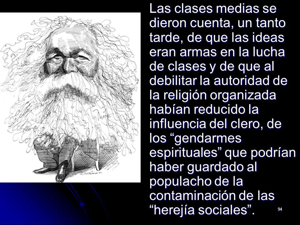 94 Las clases medias se dieron cuenta, un tanto tarde, de que las ideas eran armas en la lucha de clases y de que al debilitar la autoridad de la reli