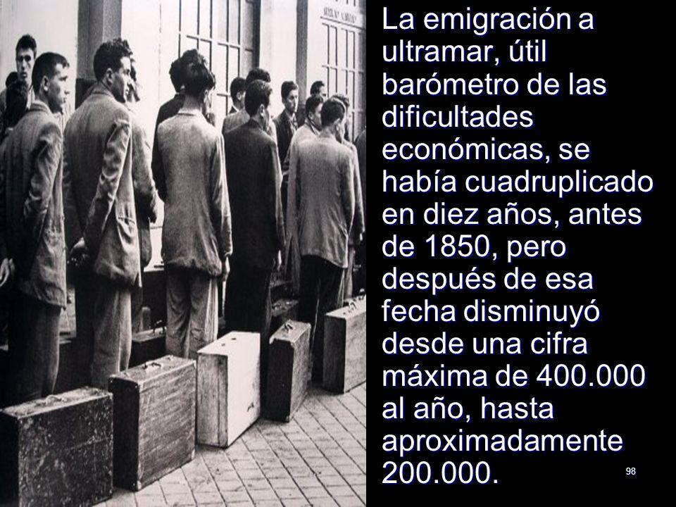 98 La emigración a ultramar, útil barómetro de las dificultades económicas, se había cuadruplicado en diez años, antes de 1850, pero después de esa fe