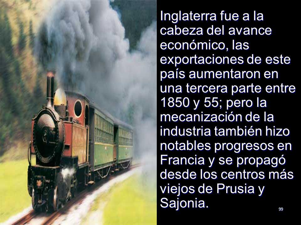 99 Inglaterra fue a la cabeza del avance económico, las exportaciones de este país aumentaron en una tercera parte entre 1850 y 55; pero la mecanizaci