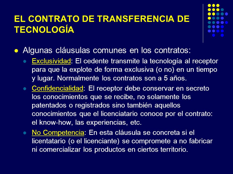 EL CONTRATO DE TRANSFERENCIA DE TECNOLOGÍA Algunas cláusulas comunes en los contratos: Exclusividad: El cedente transmite la tecnología al receptor para que la explote de forma exclusiva (o no) en un tiempo y lugar.