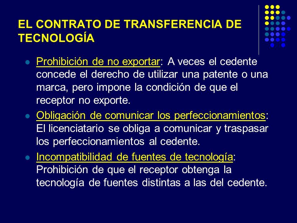 EL CONTRATO DE TRANSFERENCIA DE TECNOLOGÍA Prohibición de no exportar: A veces el cedente concede el derecho de utilizar una patente o una marca, pero impone la condición de que el receptor no exporte.