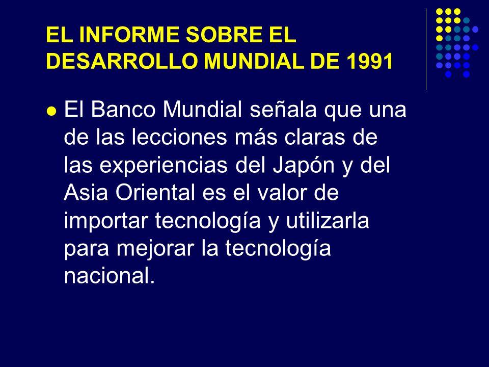 EL INFORME SOBRE EL DESARROLLO MUNDIAL DE 1991 El Banco Mundial señala que una de las lecciones más claras de las experiencias del Japón y del Asia Oriental es el valor de importar tecnología y utilizarla para mejorar la tecnología nacional.