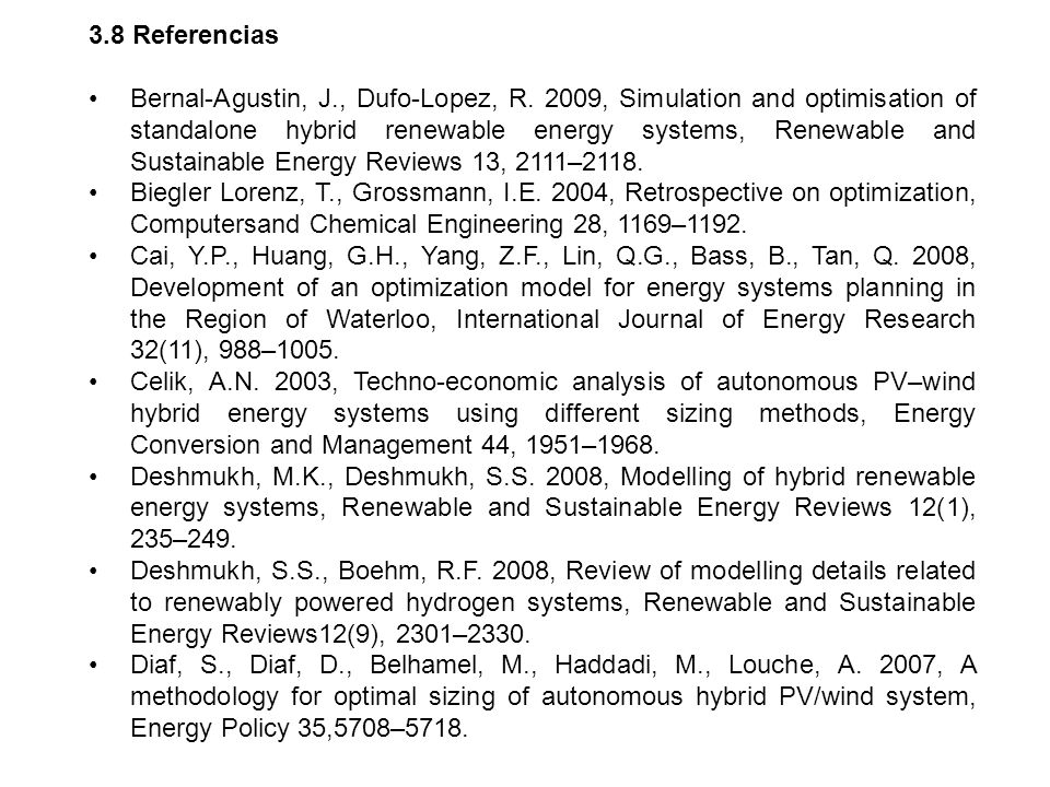 3.8 Referencias Bernal-Agustin, J., Dufo-Lopez, R. 2009, Simulation and optimisation of standalone hybrid renewable energy systems, Renewable and Sust