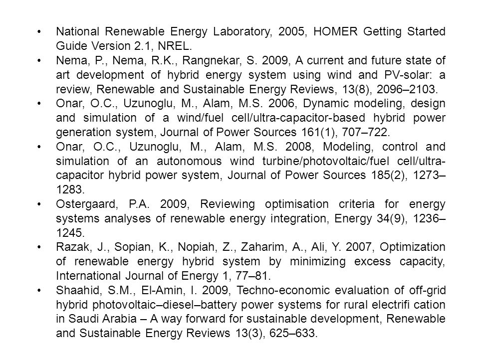 National Renewable Energy Laboratory, 2005, HOMER Getting Started Guide Version 2.1, NREL. Nema, P., Nema, R.K., Rangnekar, S. 2009, A current and fut