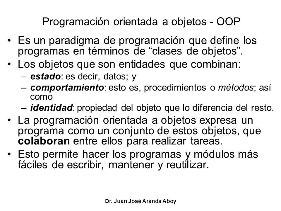Dr. Juan José Aranda Aboy Programación orientada a objetos - OOP Es un paradigma de programación que define los programas en términos de clases de obj