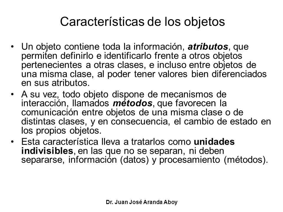 Dr. Juan José Aranda Aboy Características de los objetos Un objeto contiene toda la información, atributos, que permiten definirlo e identificarlo fre