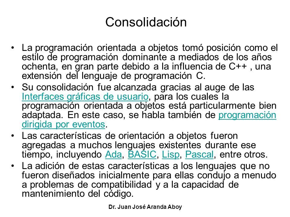 Dr. Juan José Aranda Aboy Consolidación La programación orientada a objetos tomó posición como el estilo de programación dominante a mediados de los a