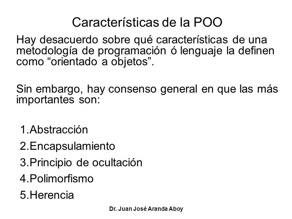 Dr. Juan José Aranda Aboy Características de la POO Hay desacuerdo sobre qué características de una metodología de programación ó lenguaje la definen