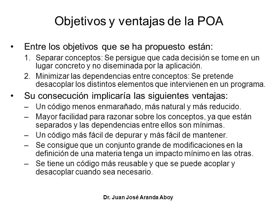 Dr. Juan José Aranda Aboy Objetivos y ventajas de la POA Entre los objetivos que se ha propuesto están: 1.Separar conceptos: Se persigue que cada deci