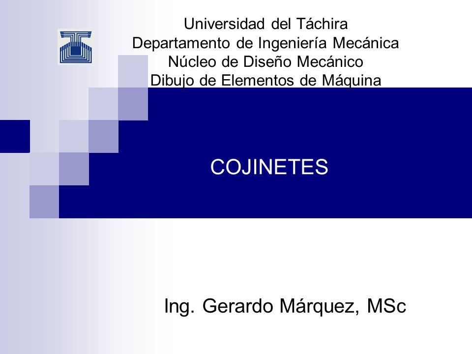 COJINETES Ing. Gerardo Márquez, MSc Universidad del Táchira Departamento de Ingeniería Mecánica Núcleo de Diseño Mecánico Dibujo de Elementos de Máqui