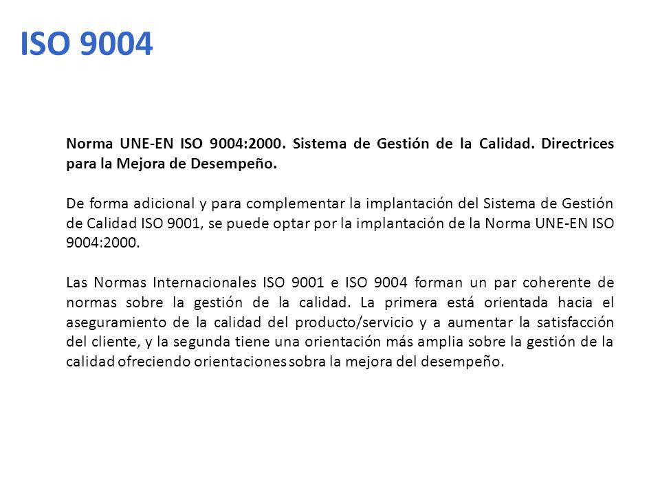 ISO 9004 Norma UNE-EN ISO 9004:2000. Sistema de Gestión de la Calidad. Directrices para la Mejora de Desempeño. De forma adicional y para complementar